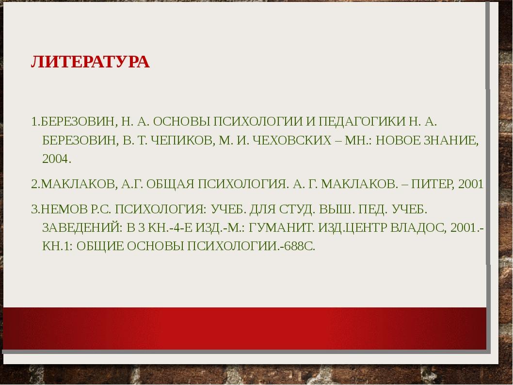 ЛИТЕРАТУРА 1.БЕРЕЗОВИН, Н. А. ОСНОВЫ ПСИХОЛОГИИ И ПЕДАГОГИКИ Н. А. БЕРЕЗОВИН...