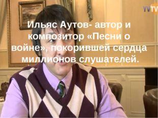 Ильяс Аутов- автор и композитор «Песни о войне», покорившей сердца  миллион
