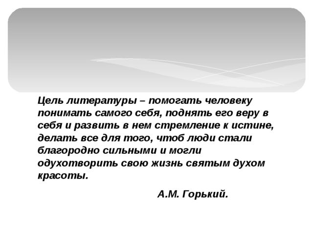 Цель литературы – помогать человеку понимать самого себя, поднять его веру в...