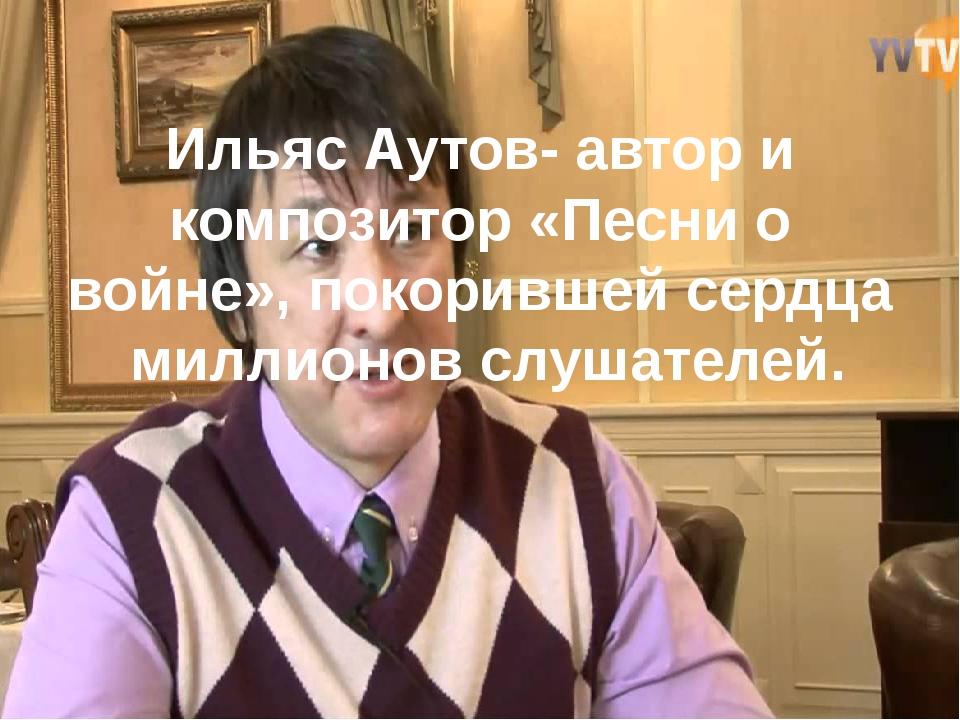 Ильяс Аутов- автор и композитор «Песни о войне», покорившей сердца  миллион...