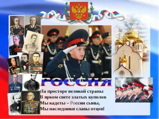 На просторе великой страны В ярком свете златых куполов Мы кадеты – России сы
