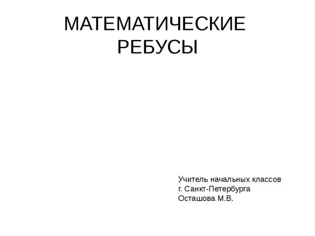 МАТЕМАТИЧЕСКИЕ РЕБУСЫ Учитель начальных классов г. Санкт-Петербурга Осташова...
