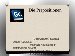 Die Präpositionen Составила: Ушакова Ольга Юрьевна, учитель немецкого и англ