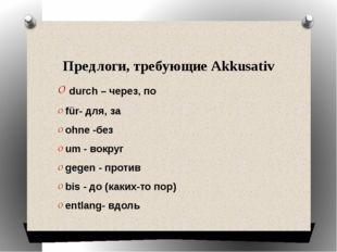 Предлоги, требующие Akkusativ durch – через, по für- для, за ohne-без um -