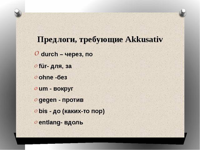 Предлоги, требующие Akkusativ durch – через, по für- для, за ohne-без um -...