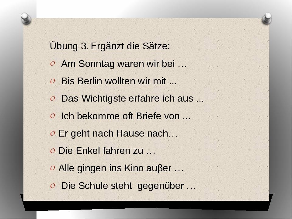 Übung 3. Ergänzt die Sätze: Am Sonntag waren wir bei … Bis Berlin wollten wir...