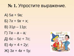 № 1. Упростите выражение. А) 5а + 9а; Б) 7х + 9х + х; В) 31р – 11р; Г) 7а – а