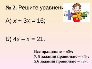 № 2. Решите уравнение. А) х + 3х = 16; Б) 4х – х = 21. Все правильно – «5»; 7