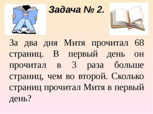 Задача № 2. За два дня Митя прочитал 68 страниц. В первый день он прочитал в