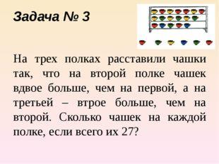 Задача № 3 На трех полках расставили чашки так, что на второй полке чашек вдв