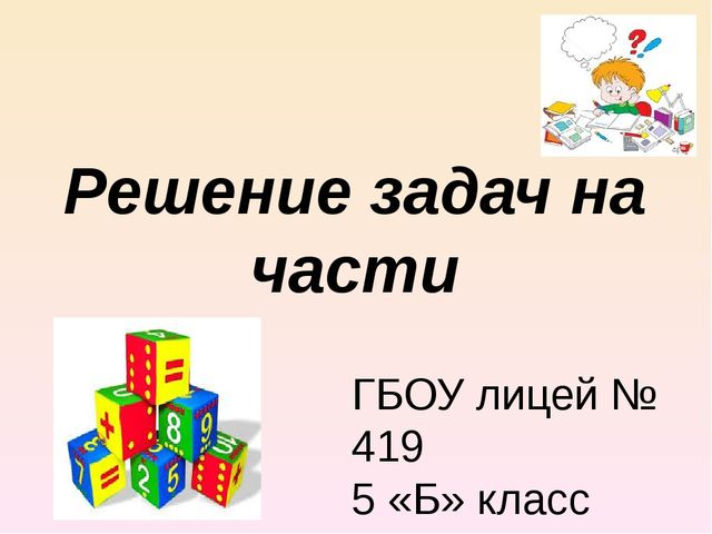 Решение задач на части ГБОУ лицей № 419 5 «Б» класс Учитель: Яненкова Ю.Е.