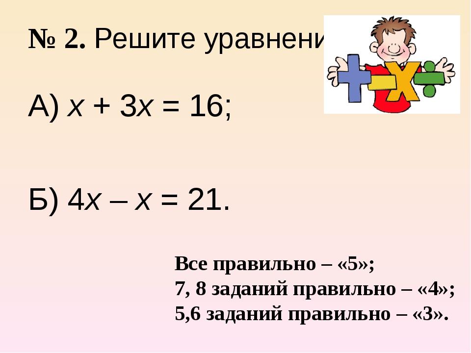 № 2. Решите уравнение. А) х + 3х = 16; Б) 4х – х = 21. Все правильно – «5»; 7...