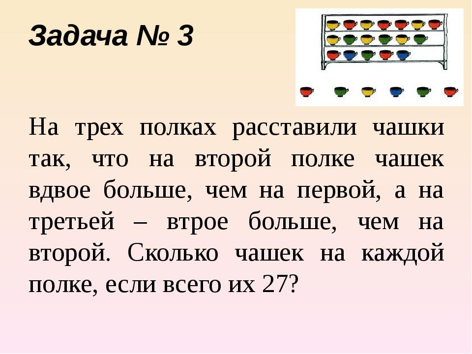 Задача № 3 На трех полках расставили чашки так, что на второй полке чашек вдв...