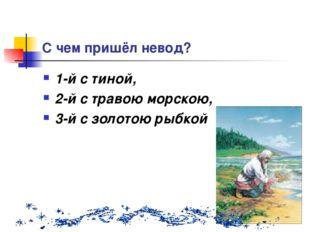 С чем пришёл невод? 1-й с тиной, 2-й с травою морскою, 3-й с золотою рыбкой