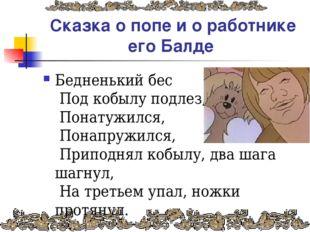 Сказка о попе и о работнике его Балде Бедненький бес Под кобылу подлез, Пона