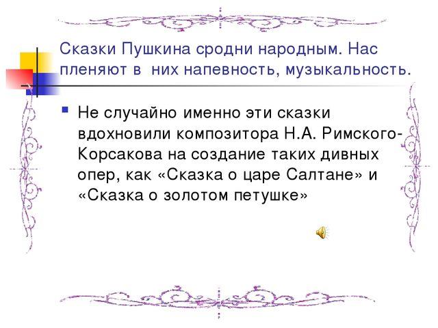 Сказки Пушкина сродни народным. Нас пленяют в них напевность, музыкальность....