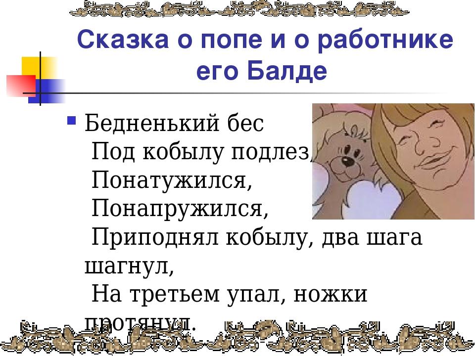 Сказка о попе и о работнике его Балде Бедненький бес Под кобылу подлез, Пона...