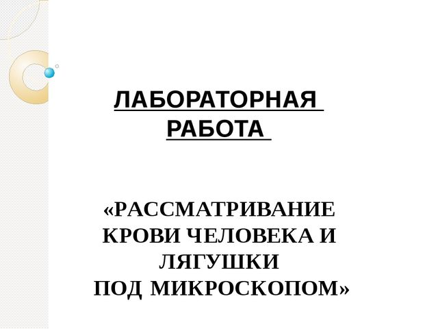 ЛАБОРАТОРНАЯ РАБОТА «РАССМАТРИВАНИЕ КРОВИ ЧЕЛОВЕКА И ЛЯГУШКИ ПОД МИКРОСКОПОМ»