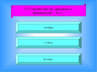 9. Түсім мен шығын арасындағы айырмашылық - бұл ... А) пайда; Ә) баға; Б) сал