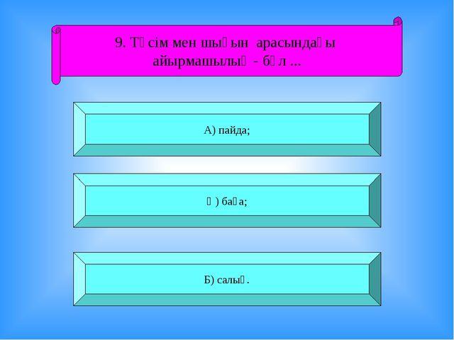 9. Түсім мен шығын арасындағы айырмашылық - бұл ... А) пайда; Ә) баға; Б) сал...