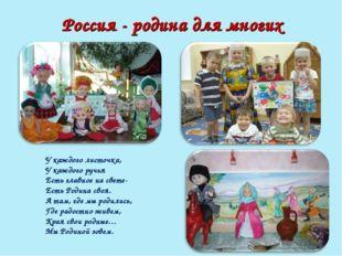 Россия - родина для многих У каждого листочка, У каждого ручья Есть главное н