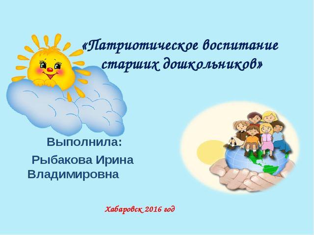 «Патриотическое воспитание старших дошкольников» Выполнила: Рыбакова Ирина В...