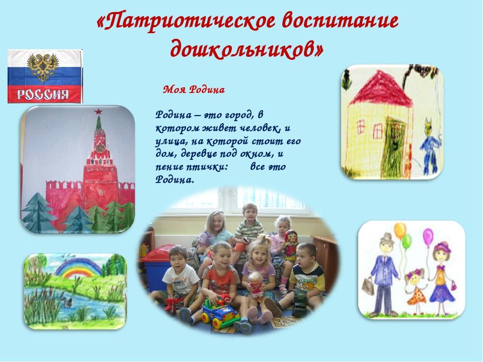 «Патриотическое воспитание дошкольников» Родина – это город, в котором живет...