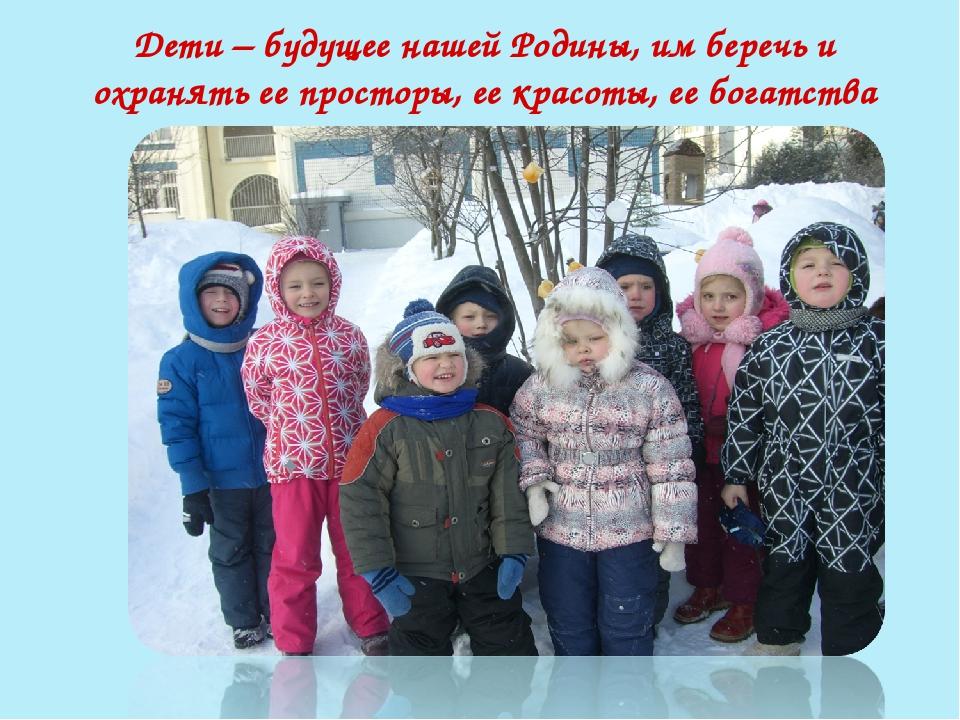 Дети – будущее нашей Родины, им беречь и охранять ее просторы, ее красоты, ее...