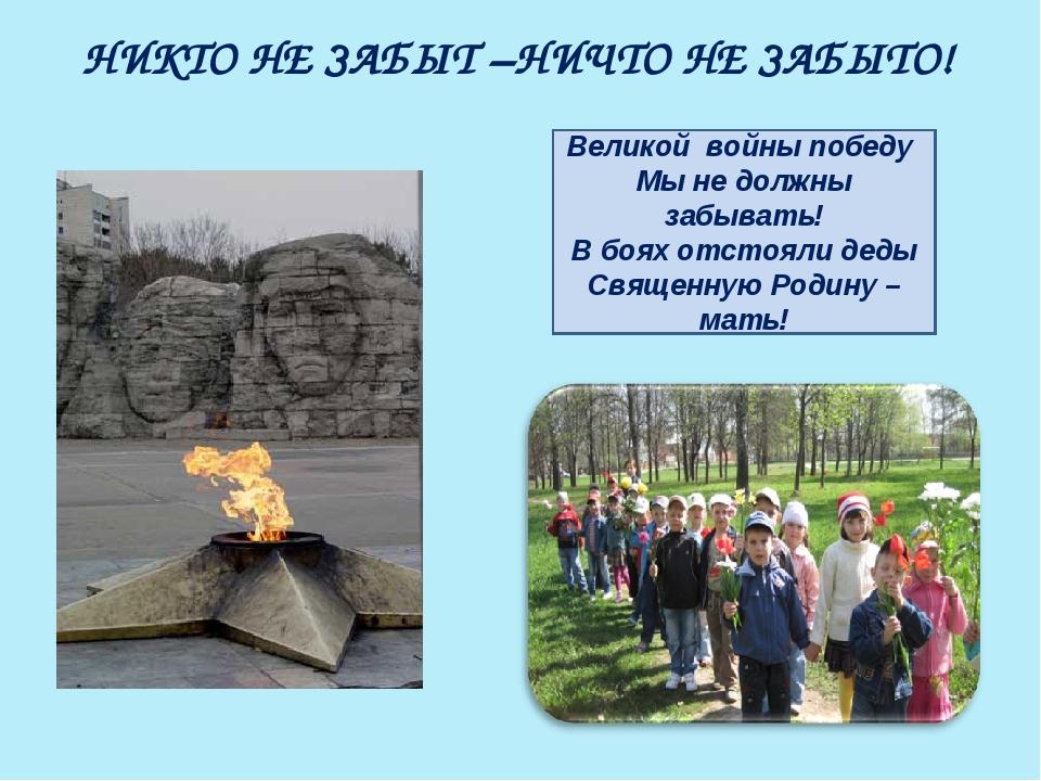НИКТО НЕ ЗАБЫТ –НИЧТО НЕ ЗАБЫТО! Великой войны победу Мы не должны забывать!...