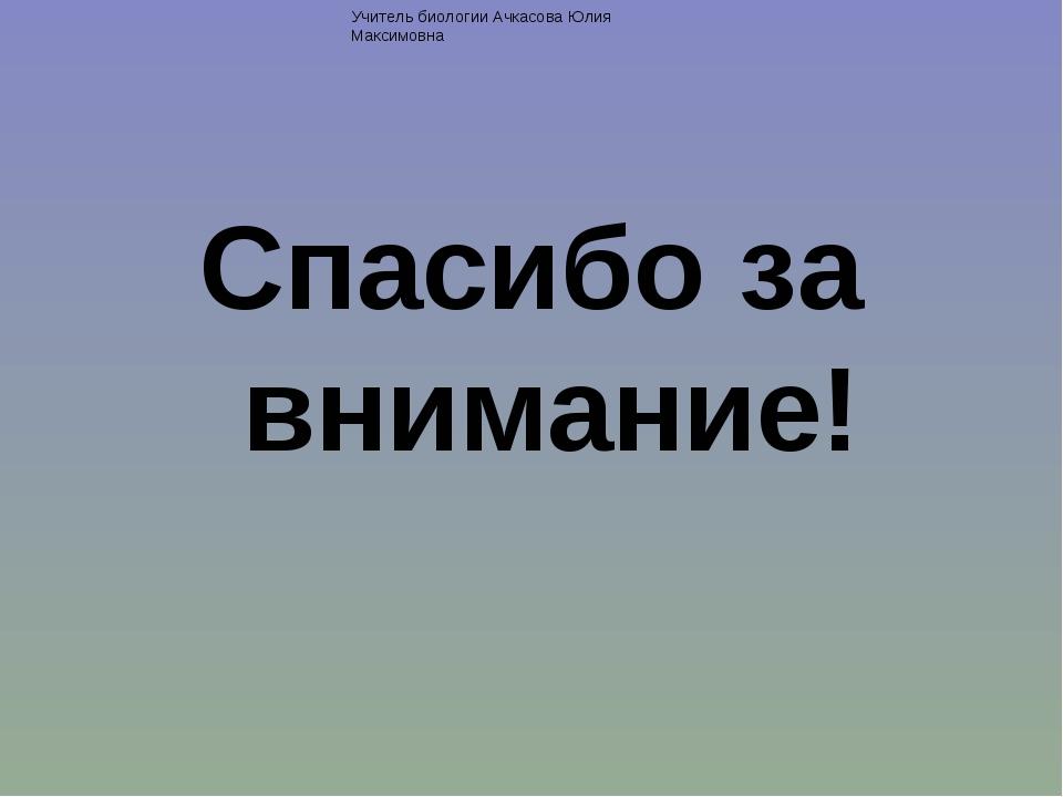 Спасибо за внимание! Учитель биологии Ачкасова Юлия Максимовна