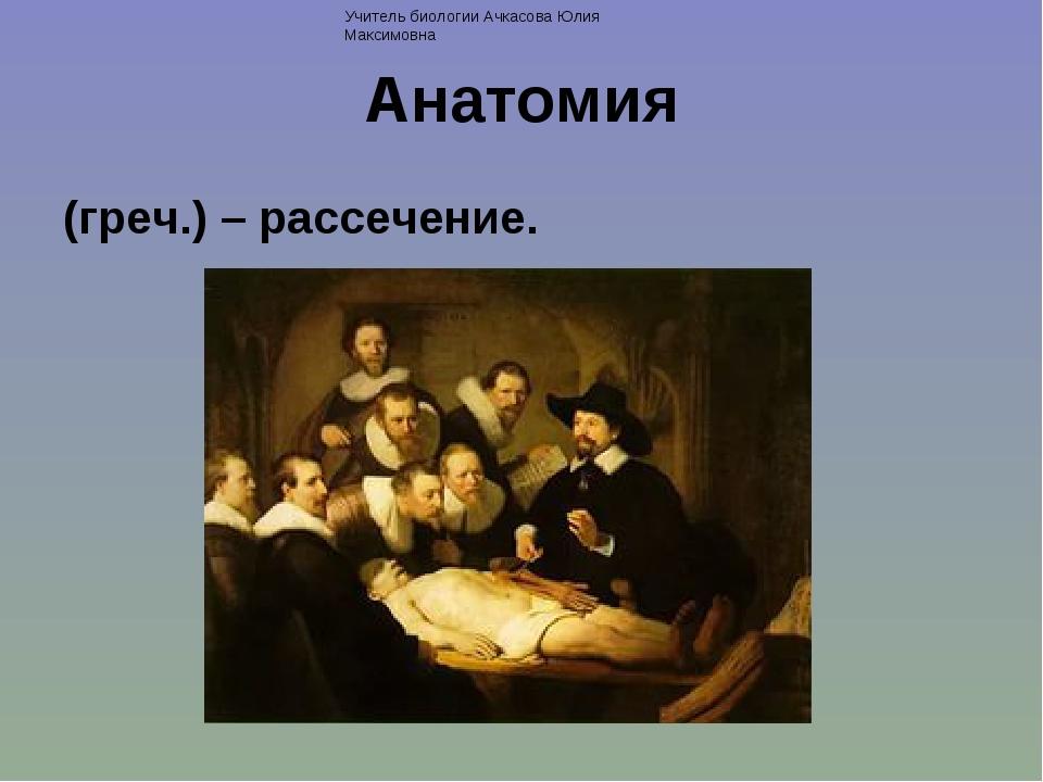 Анатомия (греч.) – рассечение. Учитель биологии Ачкасова Юлия Максимовна
