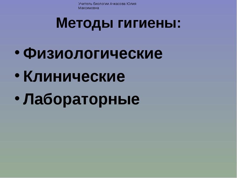 Методы гигиены: Физиологические Клинические Лабораторные Учитель биологии Ачк...