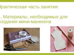 Практическая часть занятия: 1. Материалы, необходимые для создания мини-манек
