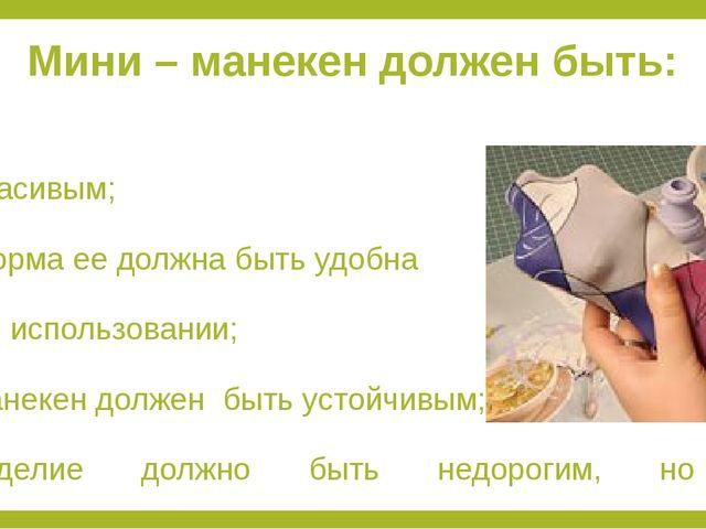 Мини – манекен должен быть: красивым; форма ее должна быть удобна в использов...