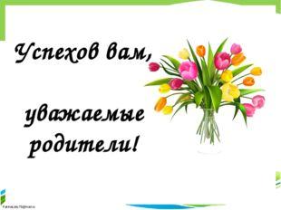 Успехов вам, уважаемые родители! FokinaLida.75@mail.ru