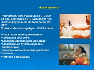 Аромаванны -Принимать ванну надо разв2–3 дня доеды иличерез 1,5–2 часа п