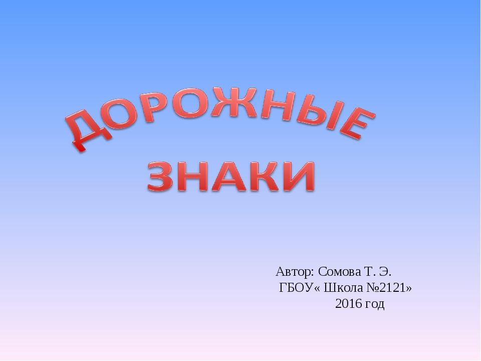 Автор: Сомова Т. Э. ГБОУ« Школа №2121» 2016 год