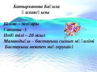 Батырханова Бағила Қалиясқызы Білімі – жоғары Санаты -1 Педөтілі – 20 жыл Ма