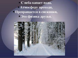 С неба капает вода, Атмосферу проходя, Превращается в снежинки, Это физика др