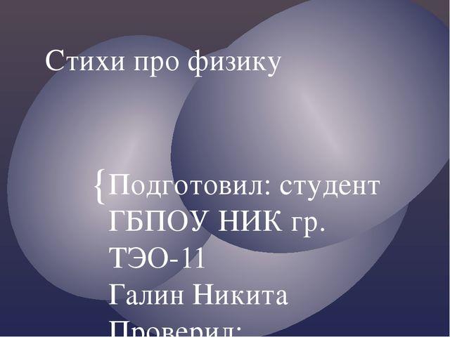 Стихи про физику Подготовил: студент ГБПОУ НИК гр. ТЭО-11 Галин Никита Провер...