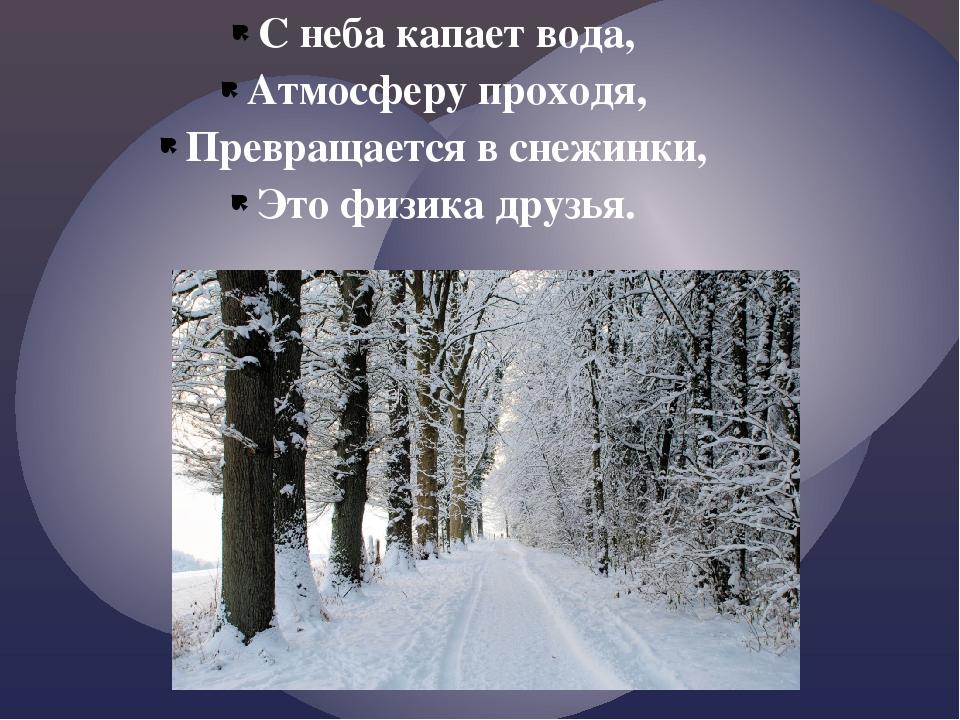 С неба капает вода, Атмосферу проходя, Превращается в снежинки, Это физика др...