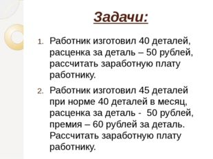 Задачи: Работник изготовил 40 деталей, расценка за деталь – 50 рублей, рассчи