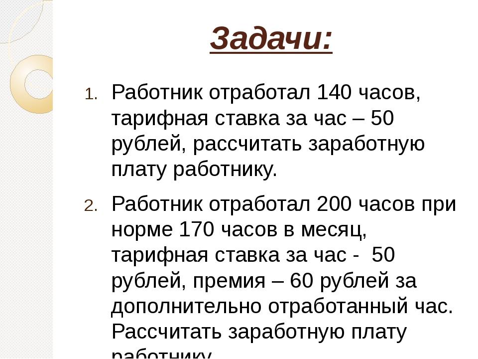 Задачи: Работник отработал 140 часов, тарифная ставка за час – 50 рублей, рас...