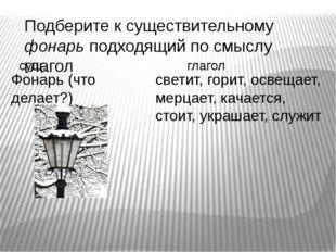 Подберите к существительному фонарь подходящий по смыслу глагол Фонарь (что д