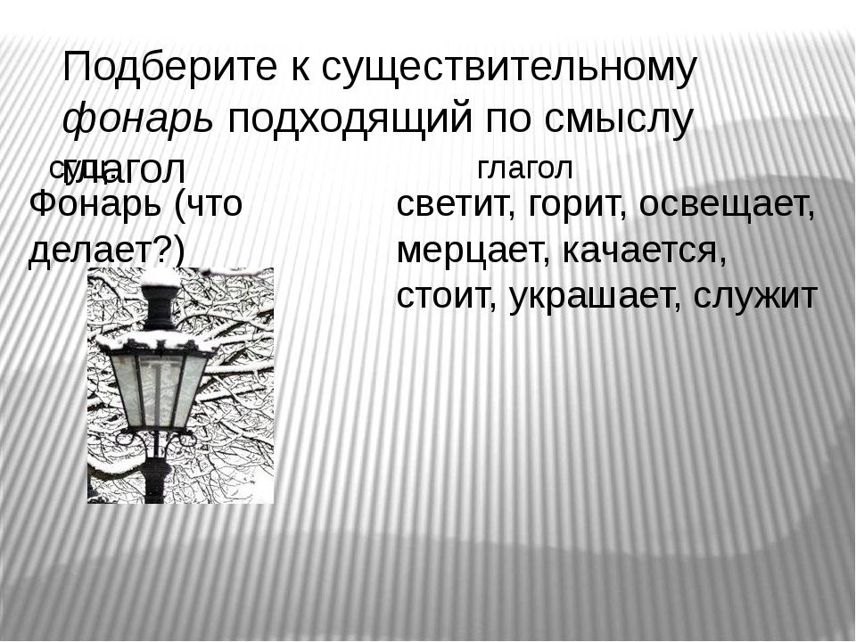 Подберите к существительному фонарь подходящий по смыслу глагол Фонарь (что д...