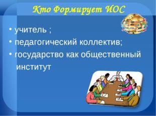 Кто Формирует ИОС учитель ; педагогический коллектив; государство как обществ