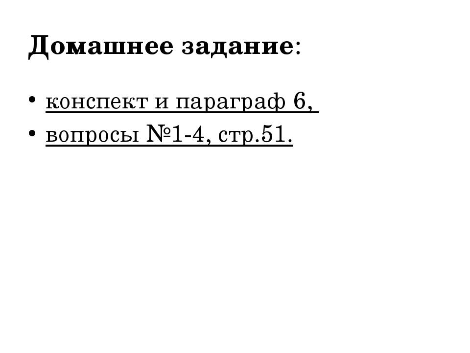 Домашнее задание: конспект и параграф 6, вопросы №1-4, стр.51.