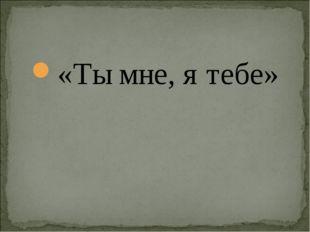 «Ты мне, я тебе»