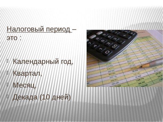 Налоговый период – это : Календарный год, Квартал, Месяц, Декада (10 дней)
