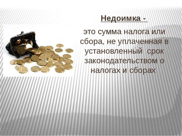 Недоимка - это сумма налога или сбора, не уплаченная в установленный срок за...